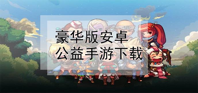 豪华版安卓公益手游下载