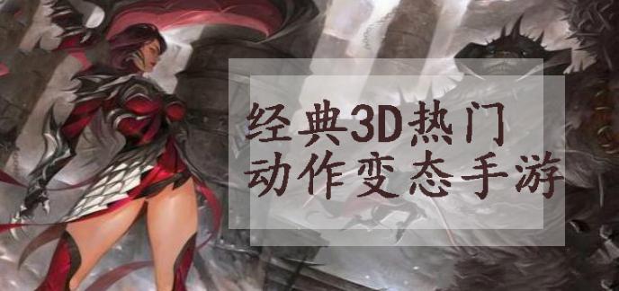 经典3D热门动作变态手游
