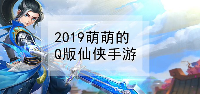 2019萌萌的Q版仙俠手游