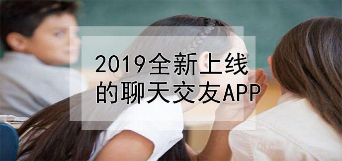 2019全新上线的聊天交友app
