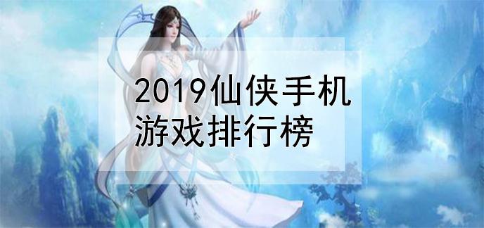 2019仙侠手机游戏排行榜