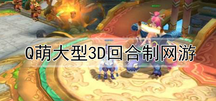 Q萌大型3D回合制网游
