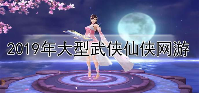 2019年大型武侠仙侠网游