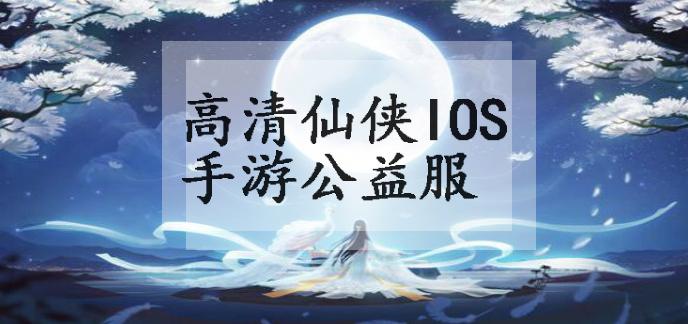 高清仙侠ios手游公益服