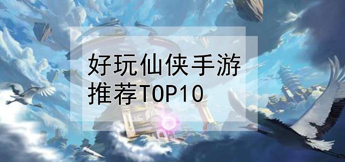 好玩仙俠手游推薦top10