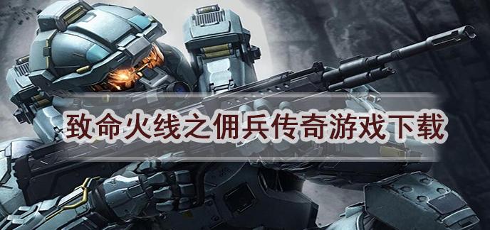 致命火线之佣兵传奇游戏下载