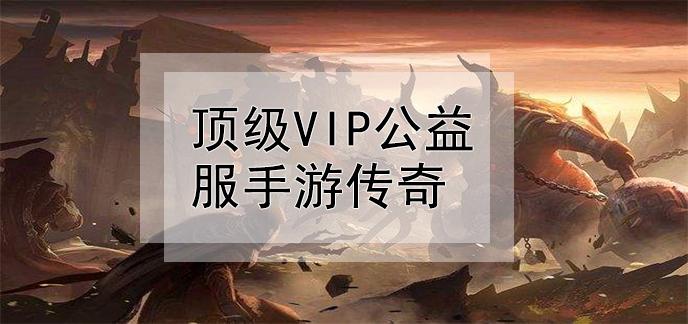 顶级vip公益服手游传奇