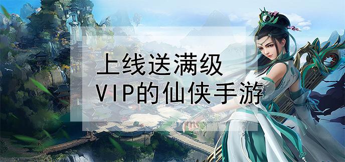 上线送满级VIP的仙侠手游