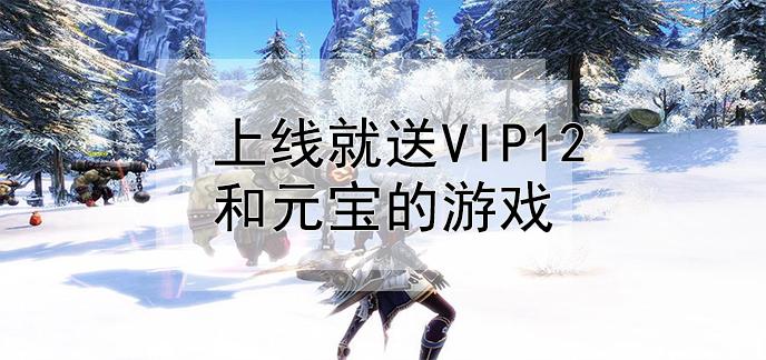 上线就送vip12和元宝的游戏