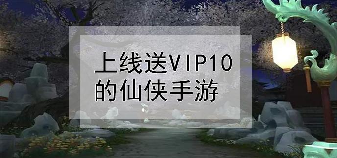 上線送vip10的仙俠手游