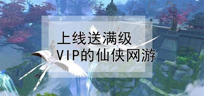 上線送滿級vip的仙俠網游