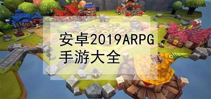 安卓2019ARPG手游大全