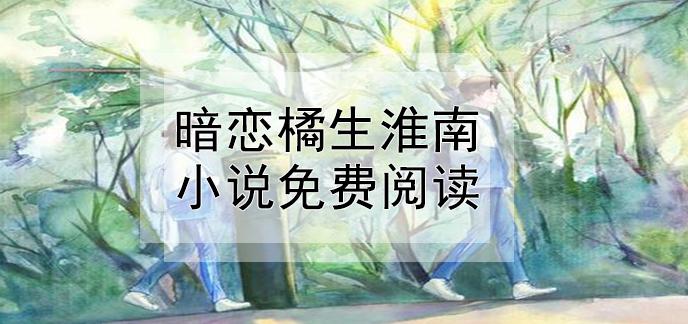 暗戀橘生淮南小說免費閱讀