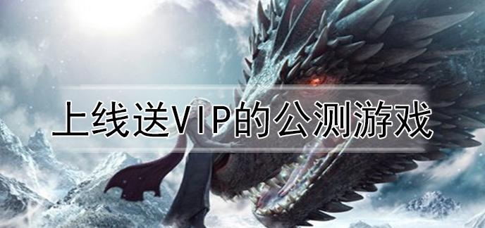 上线送VIP的公测游戏