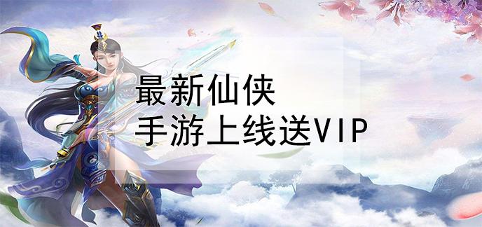 最新仙俠手游上線送vip