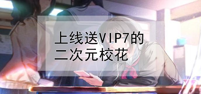 上线送vip7的二次元校花