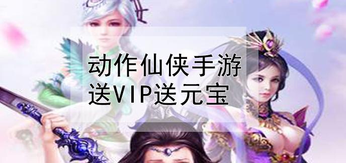 动作仙侠手游送VIP送元宝