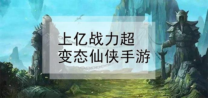 上亿战力超变态仙侠手游