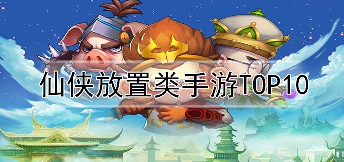 仙侠放置类手游top10