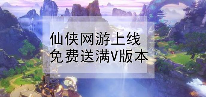 仙俠網游上線免費送滿v版本