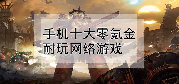 手机十大零氪金耐玩网络游戏