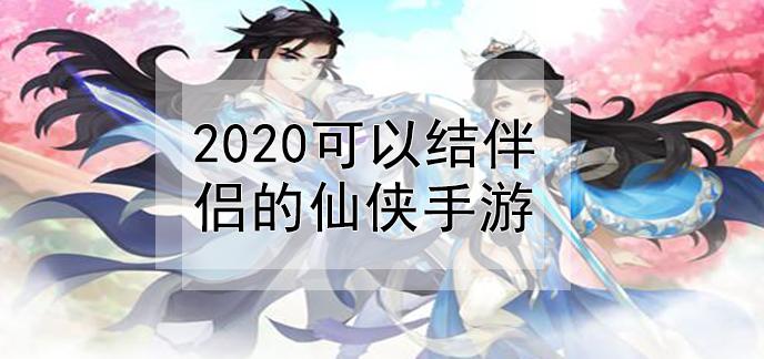 2020可以结伴侣的仙侠手游