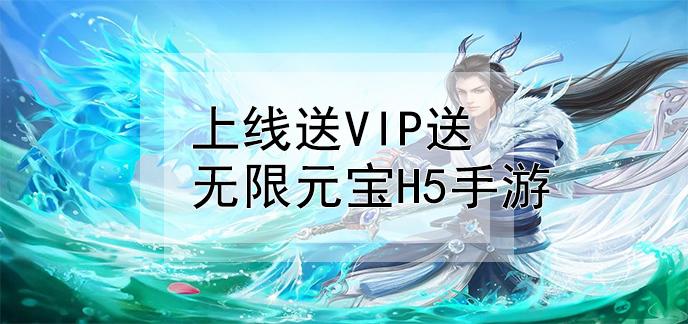 上线送vip送无限元宝h5手游
