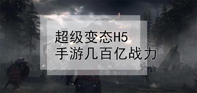 超级变态h5手游几百亿战力